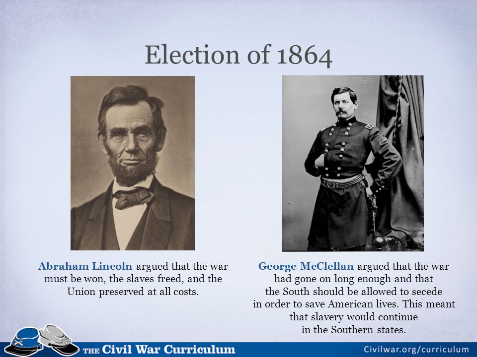 Election of 1864 Abraham Lincoln argued that the war must be won, the slaves freed, and the Union preserved at all costs.