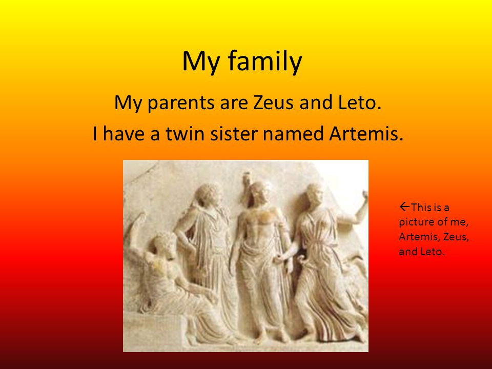 My parents are Zeus and Leto. I have a twin sister named Artemis.