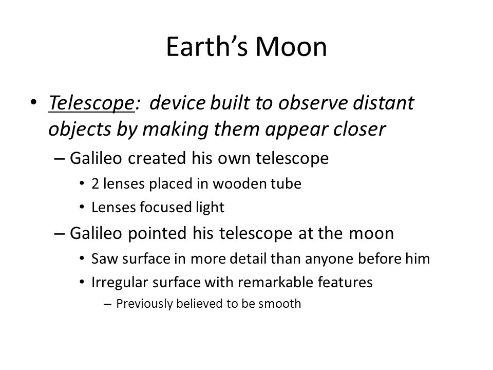 Earth's Moon Telescope: device built to observe distant objects by making them appear closer. Galileo created his own telescope.