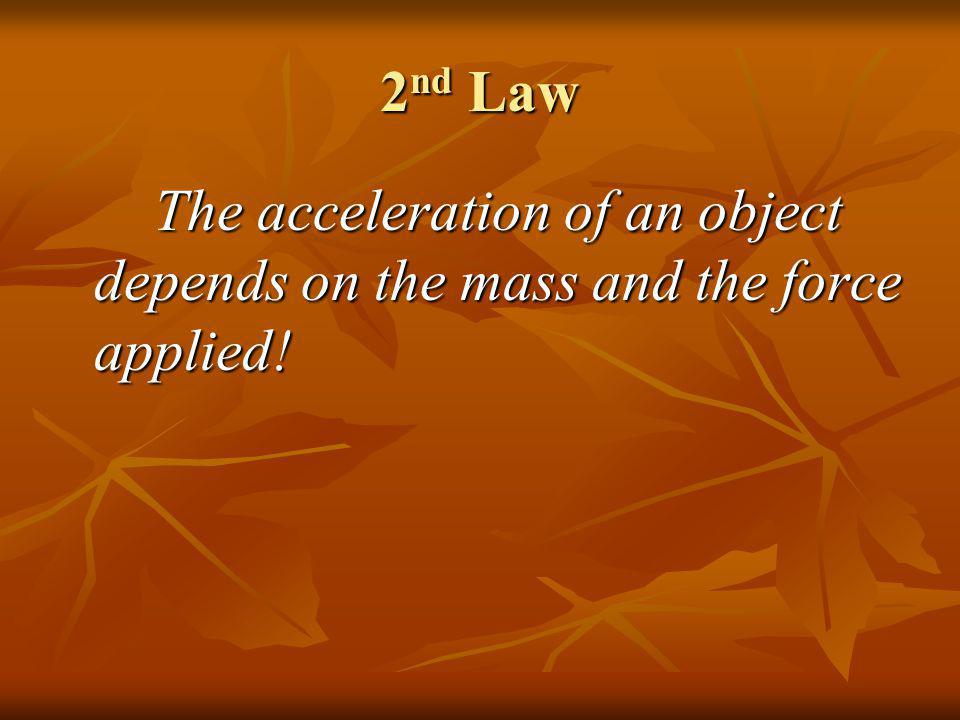 2nd Law The acceleration of an object depends on the mass and the force applied!