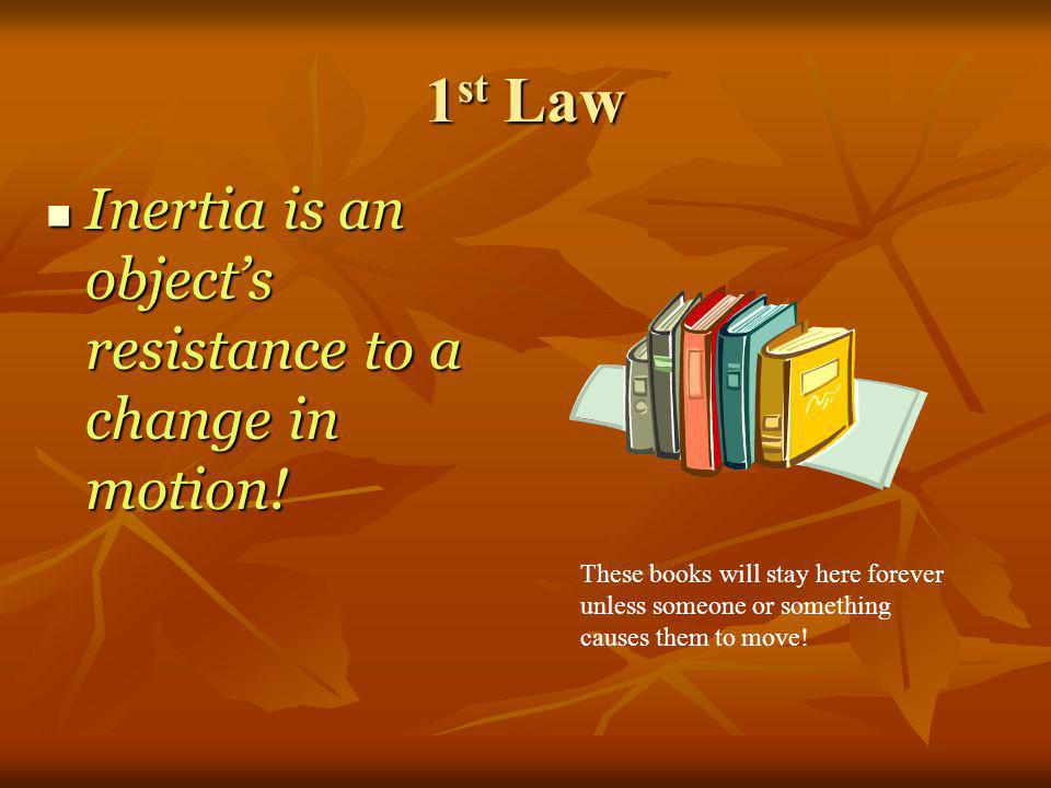 1st Law Inertia is an object's resistance to a change in motion!