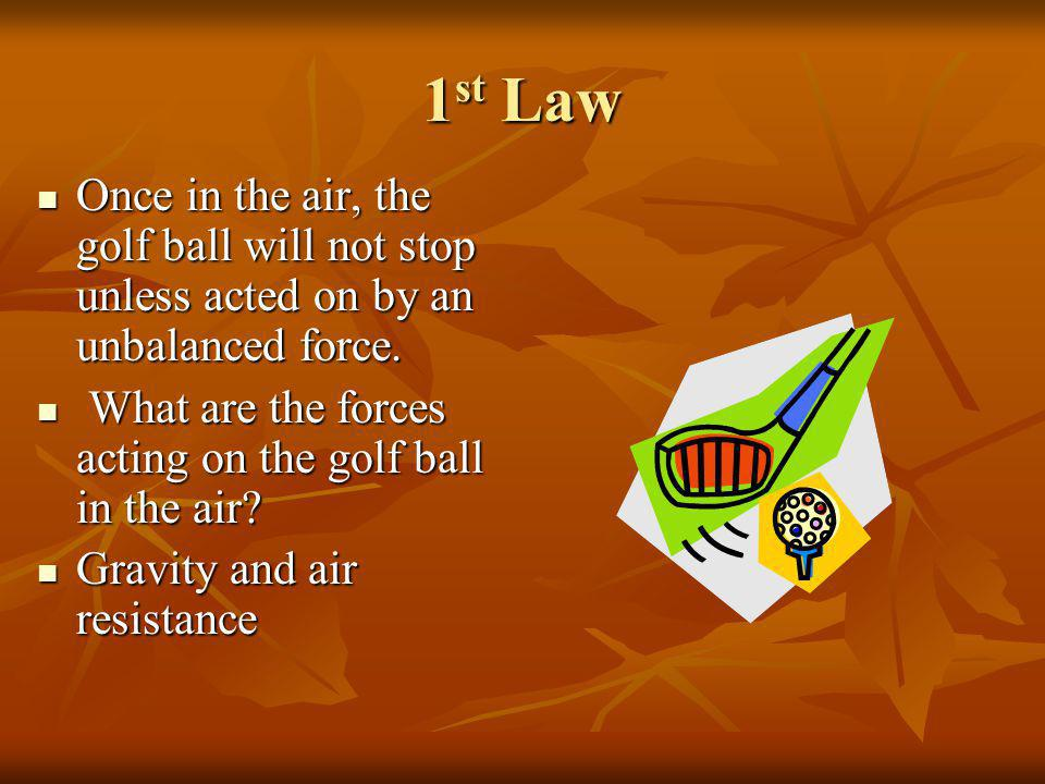 1st Law Once in the air, the golf ball will not stop unless acted on by an unbalanced force. What are the forces acting on the golf ball in the air
