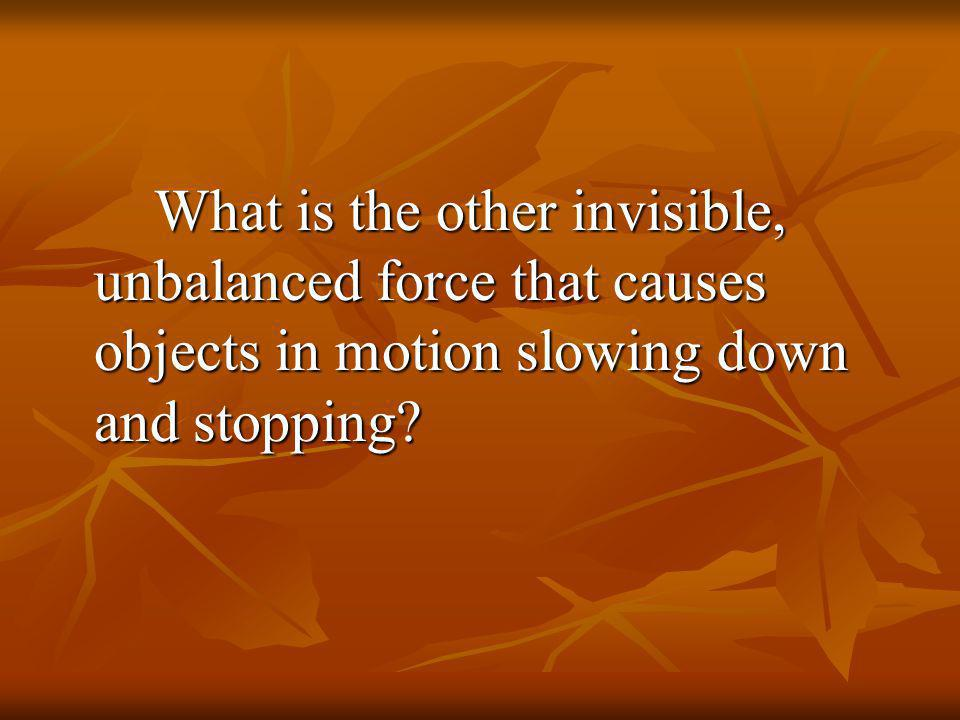 What is the other invisible, unbalanced force that causes objects in motion slowing down and stopping