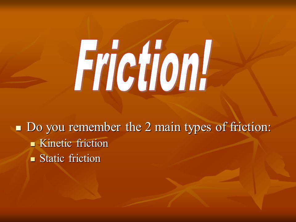 Friction! Do you remember the 2 main types of friction: