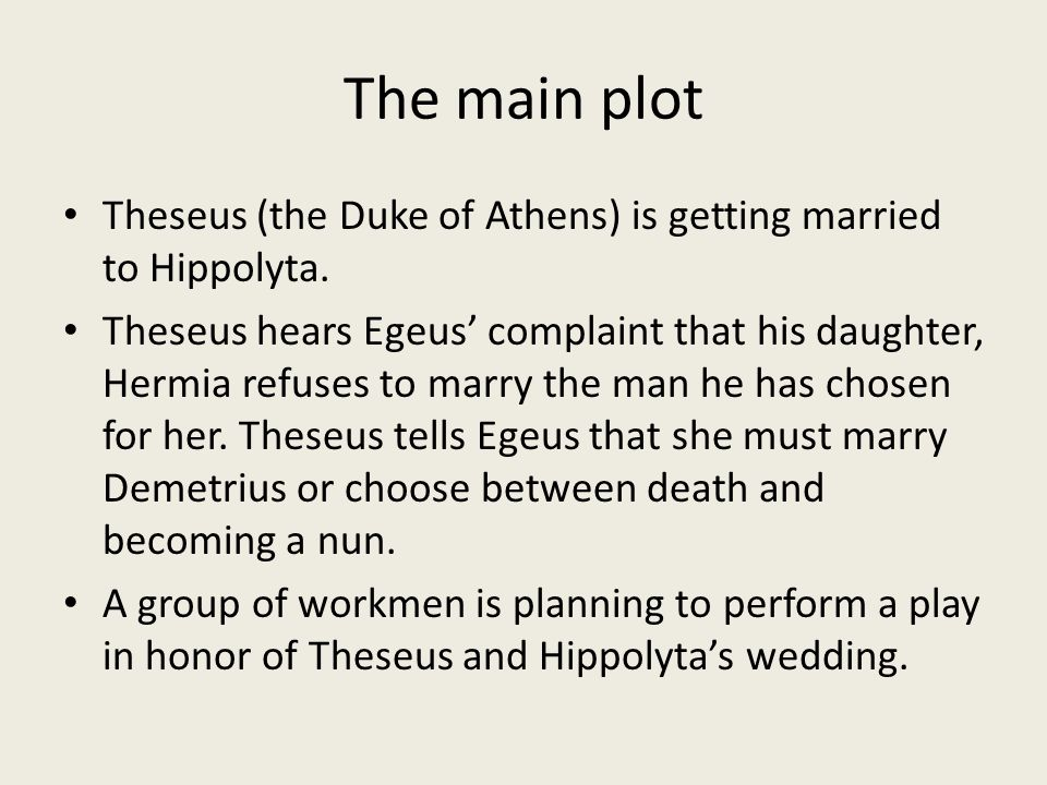 The main plot Theseus (the Duke of Athens) is getting married to Hippolyta.