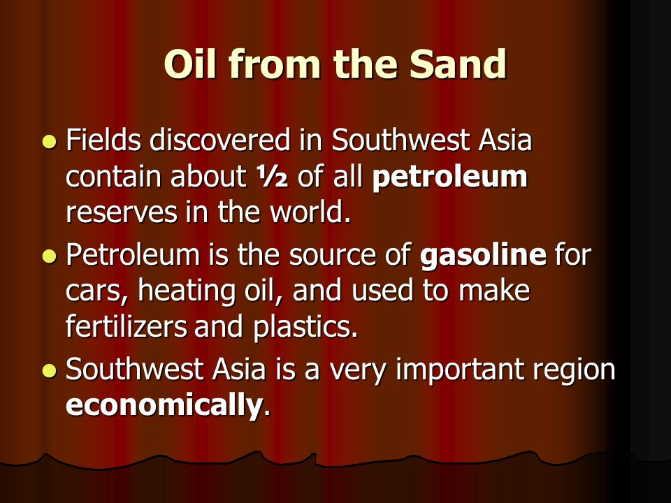 Oil from the Sand Fields discovered in Southwest Asia contain about ½ of all petroleum reserves in the world.