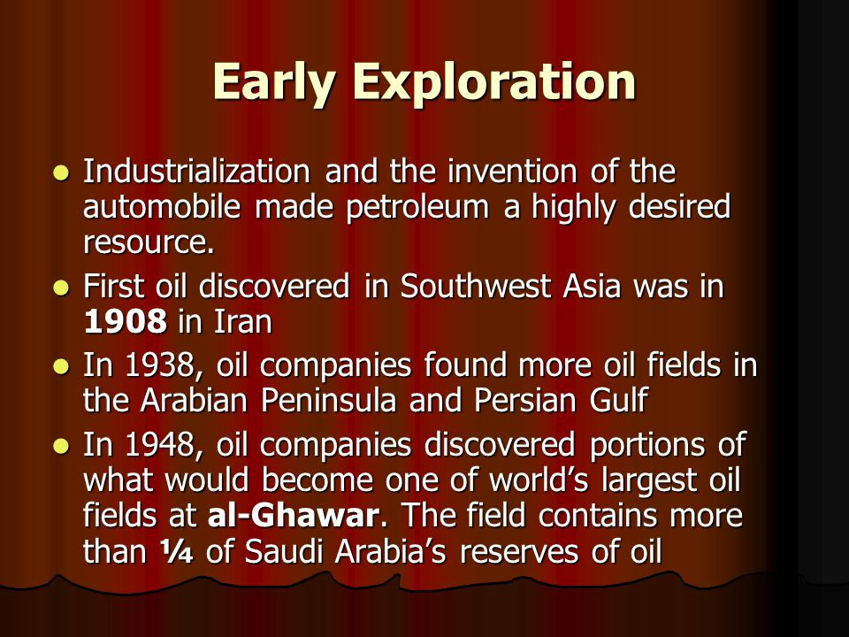 Early Exploration Industrialization and the invention of the automobile made petroleum a highly desired resource.