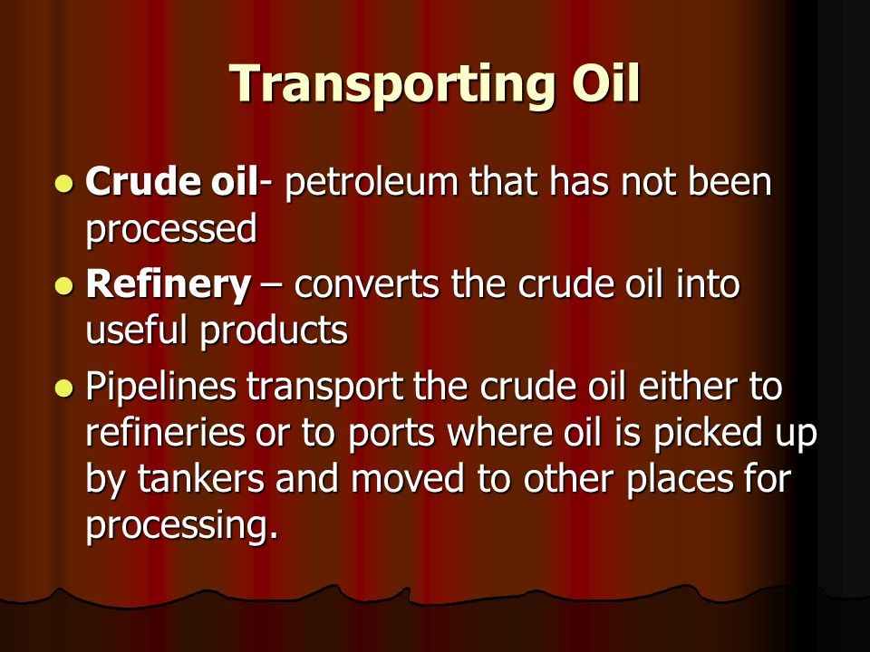Transporting Oil Crude oil- petroleum that has not been processed