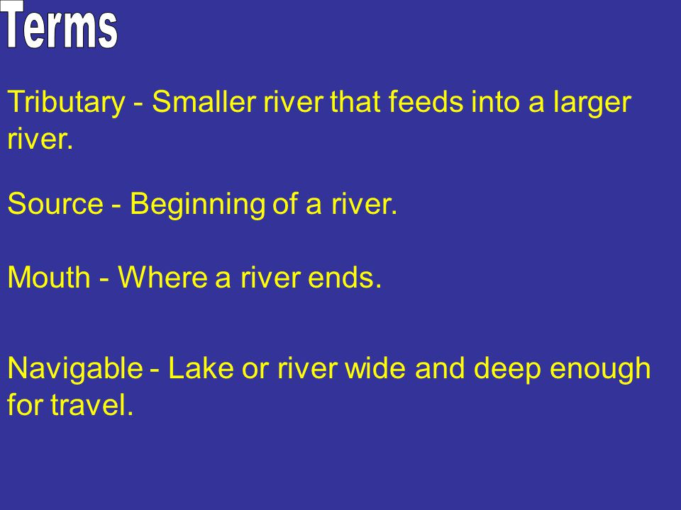 Terms Tributary - Smaller river that feeds into a larger river.