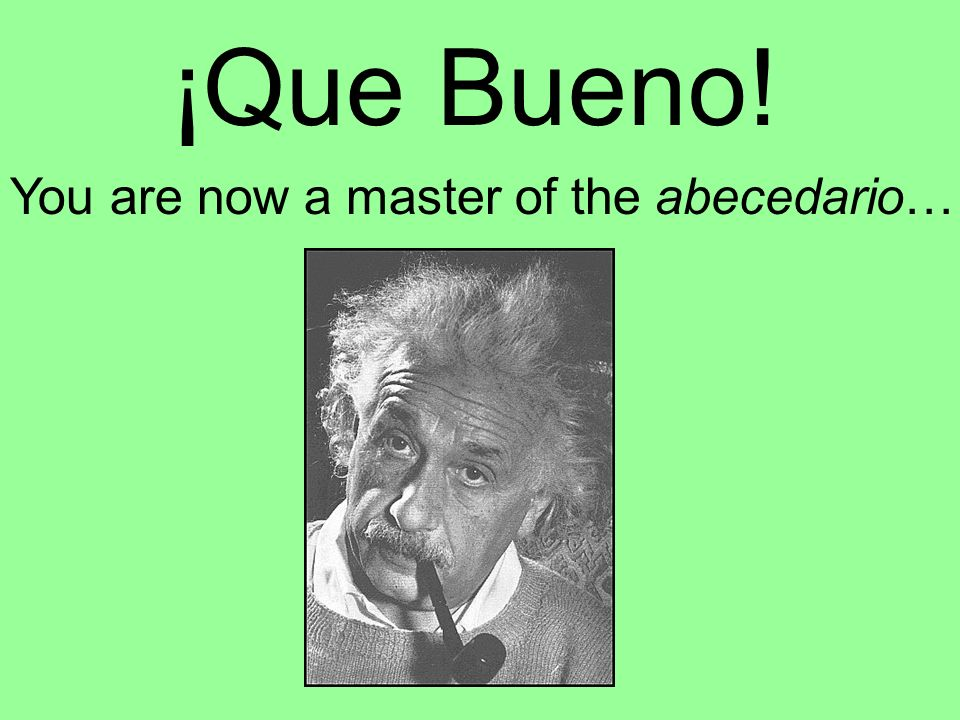 ¡Que Bueno! You are now a master of the abecedario…