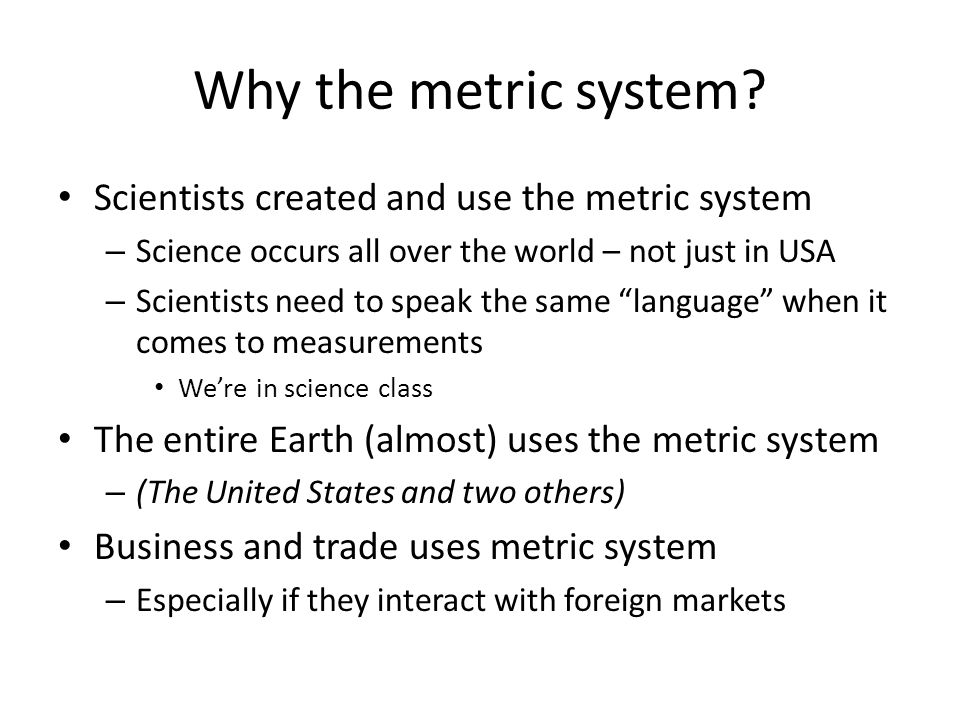 Why the metric system Scientists created and use the metric system