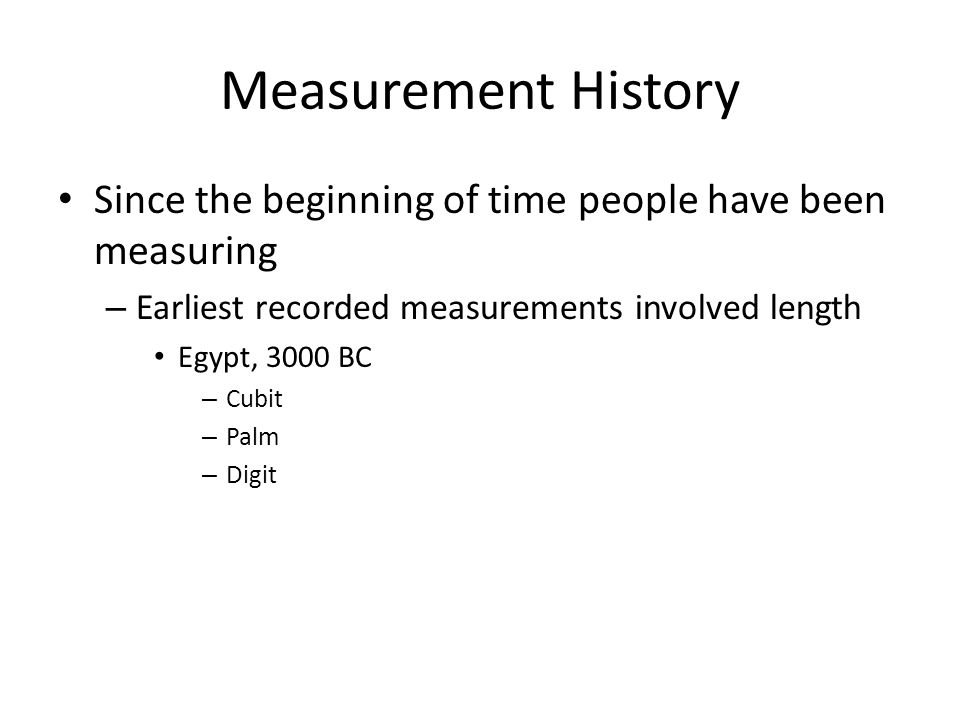 Measurement History Since the beginning of time people have been measuring. Earliest recorded measurements involved length.