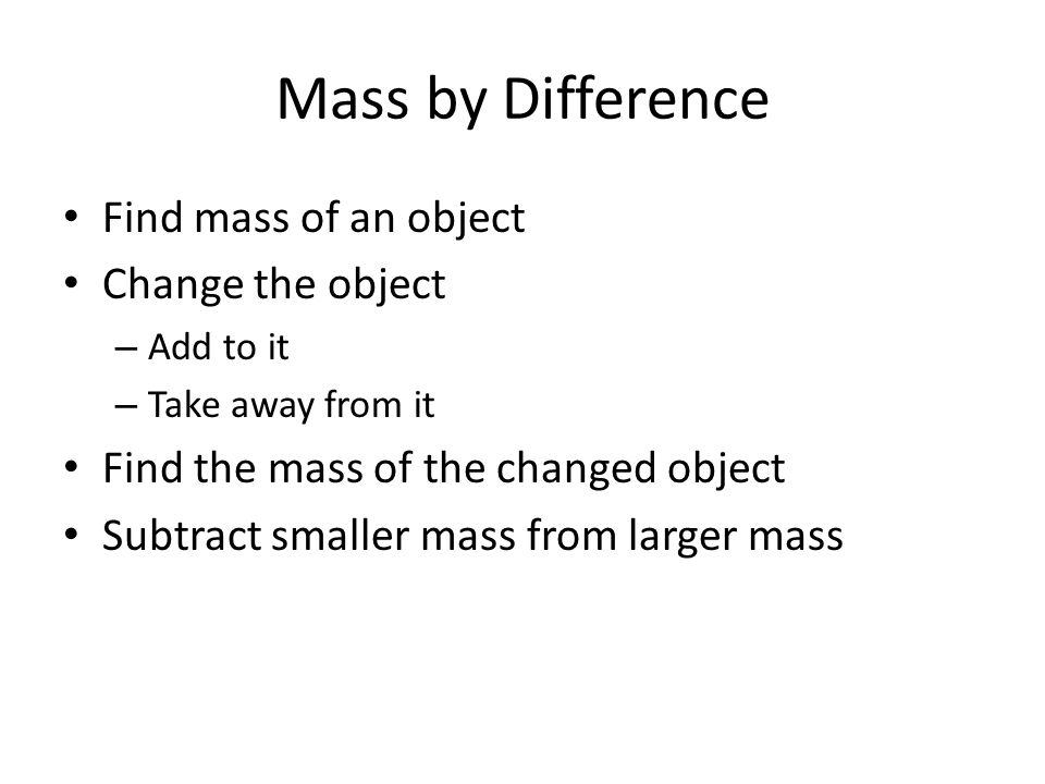 Mass by Difference Find mass of an object Change the object