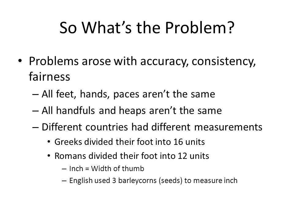 So What's the Problem Problems arose with accuracy, consistency, fairness. All feet, hands, paces aren't the same.
