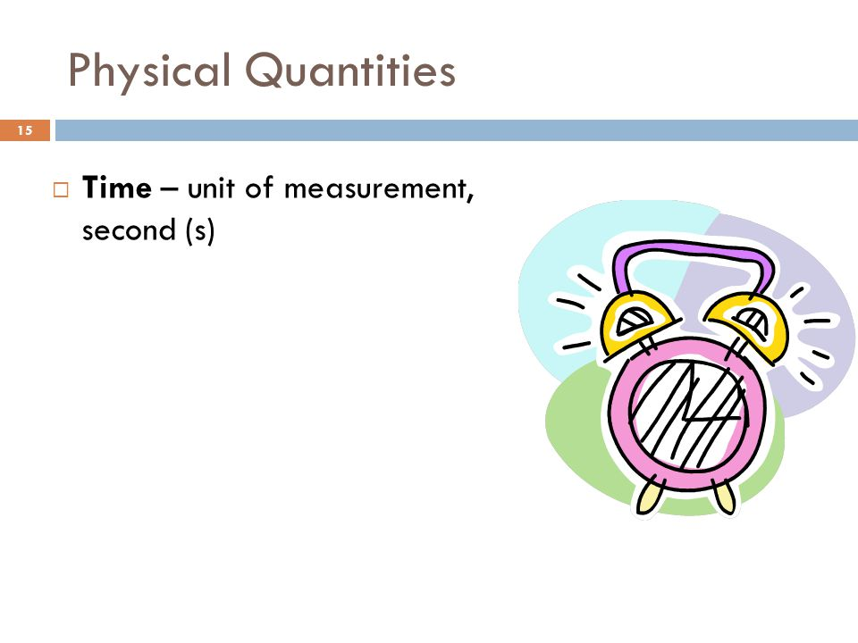 Physical Quantities Time – unit of measurement, second (s)