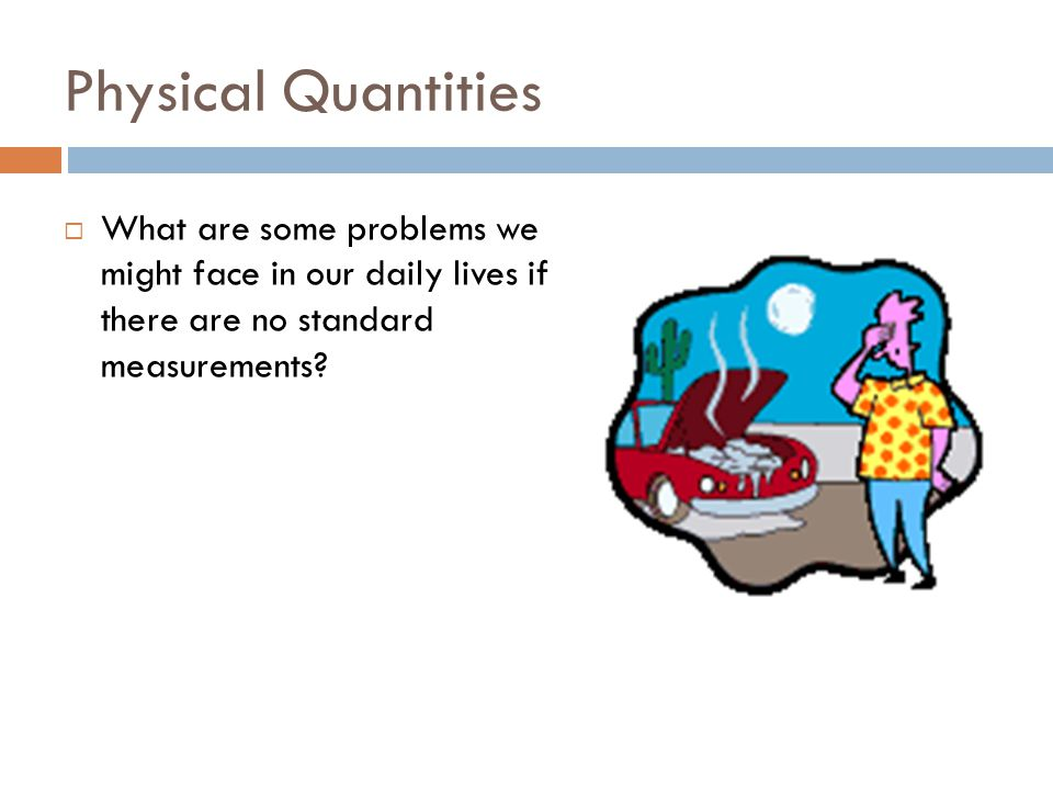 Physical Quantities What are some problems we might face in our daily lives if there are no standard measurements