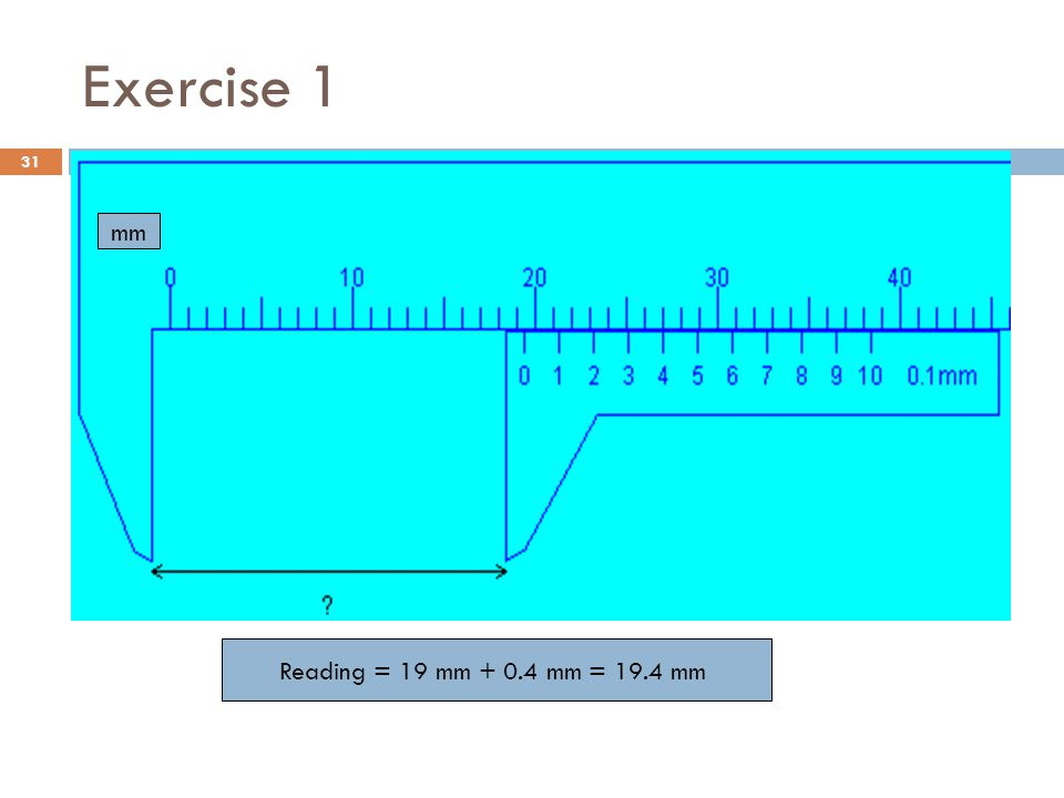 Exercise 1 mm Reading = 19 mm + 0.4 mm = 19.4 mm