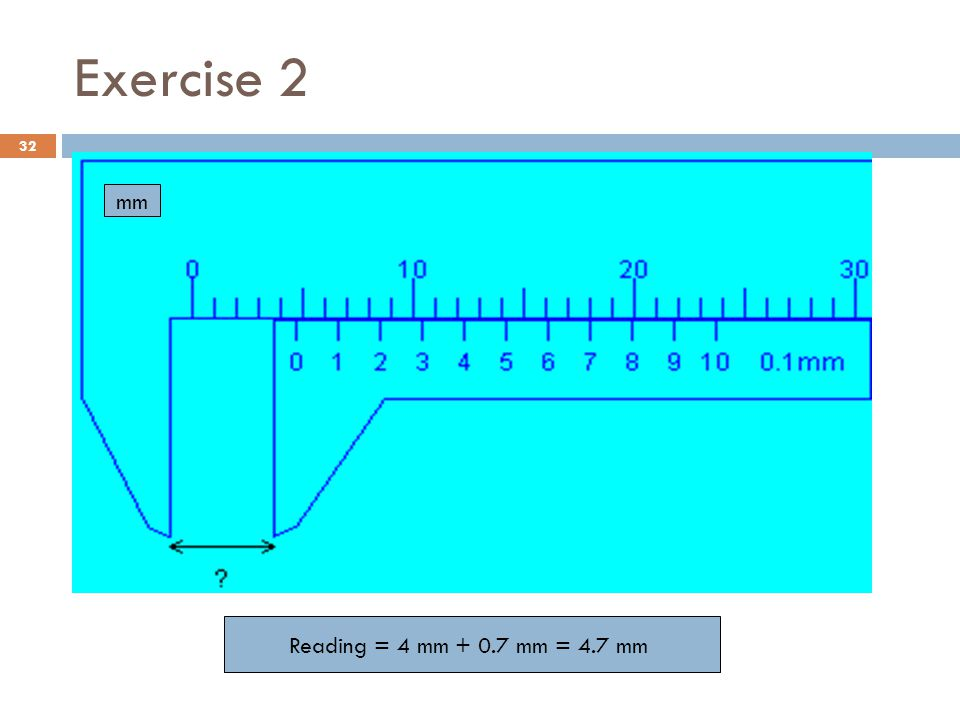 Exercise 2 mm Reading = 4 mm + 0.7 mm = 4.7 mm