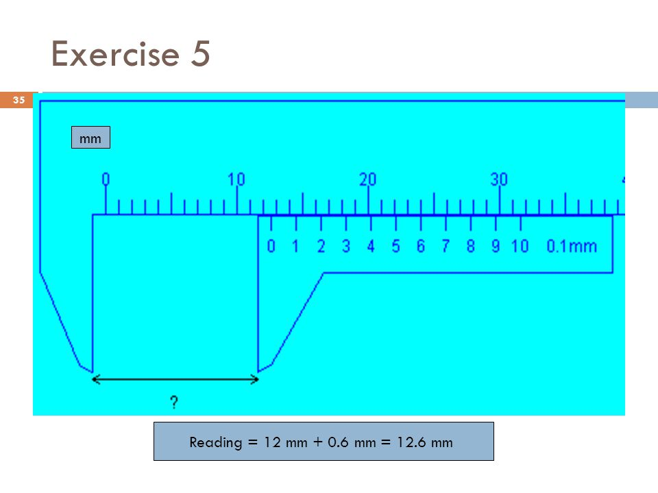 Exercise 5 mm Reading = 12 mm + 0.6 mm = 12.6 mm