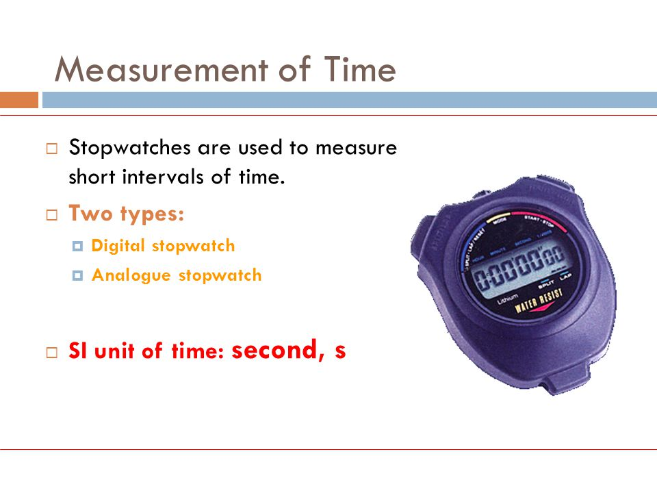 Measurement of Time Two types: SI unit of time: second, s