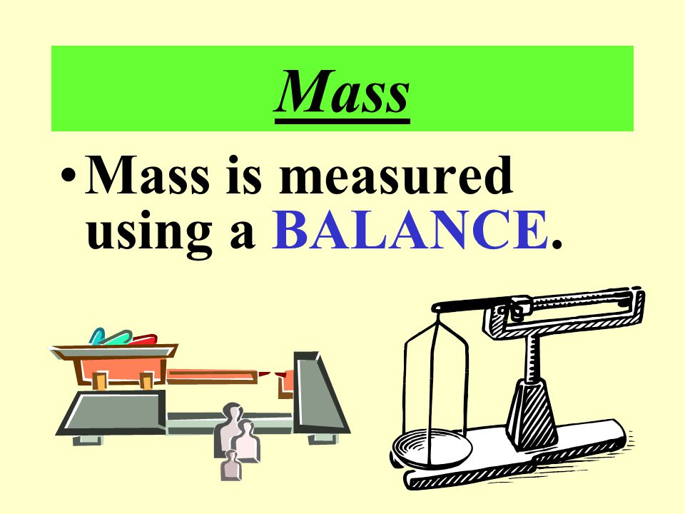 Mass Mass is measured using a BALANCE.