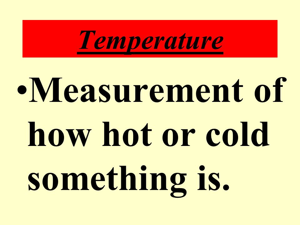 Measurement of how hot or cold something is.