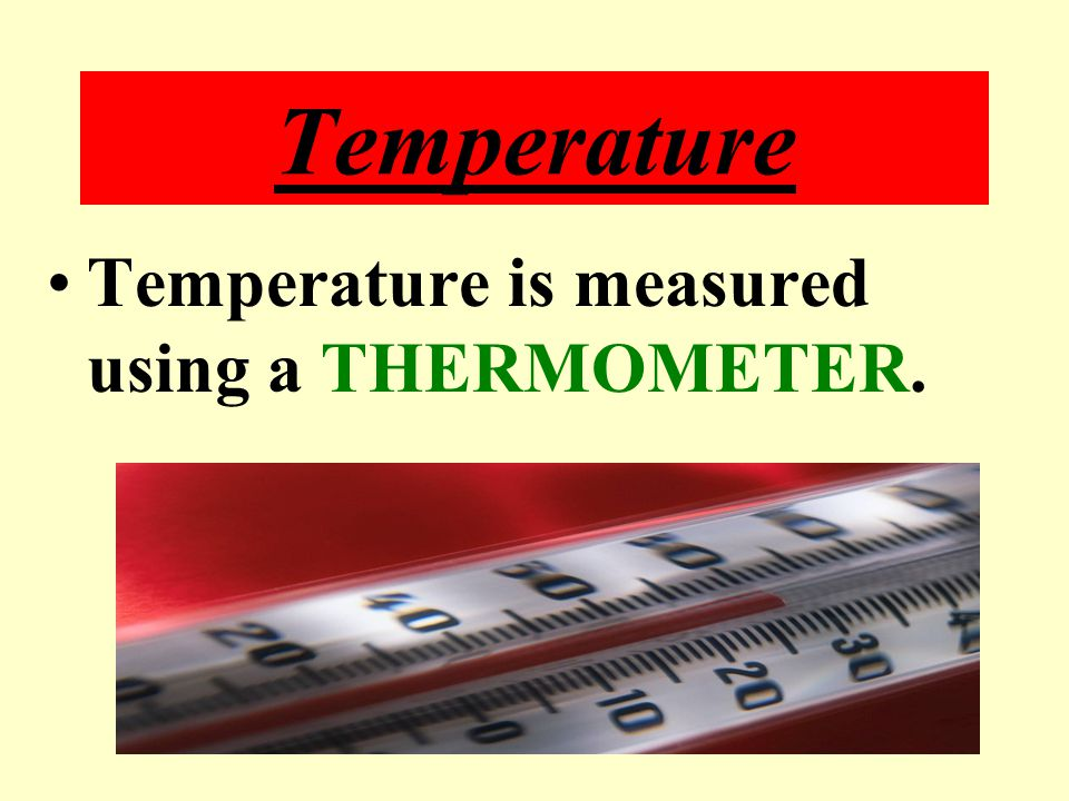 Temperature Temperature is measured using a THERMOMETER.