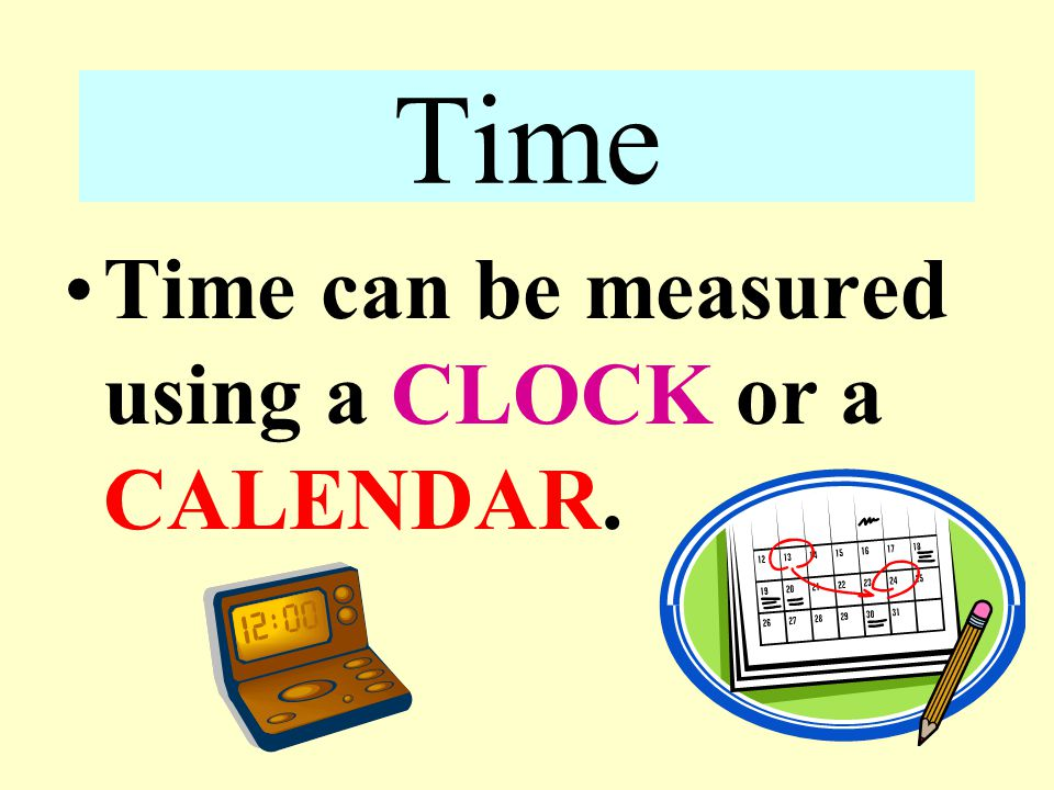 Time Time can be measured using a CLOCK or a CALENDAR.