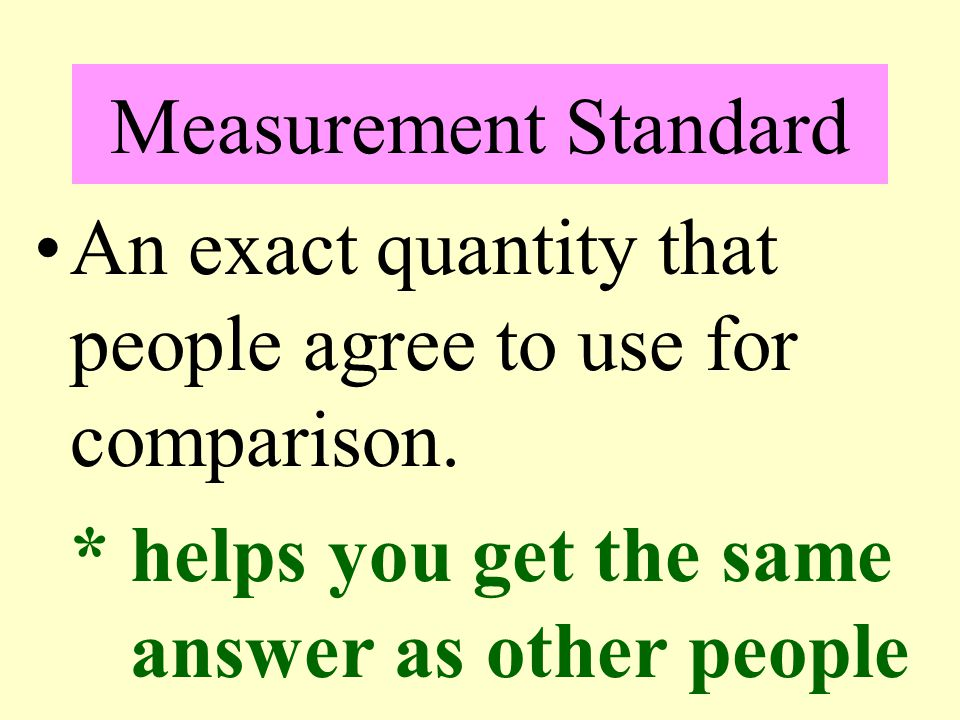 Measurement Standard An exact quantity that people agree to use for comparison.