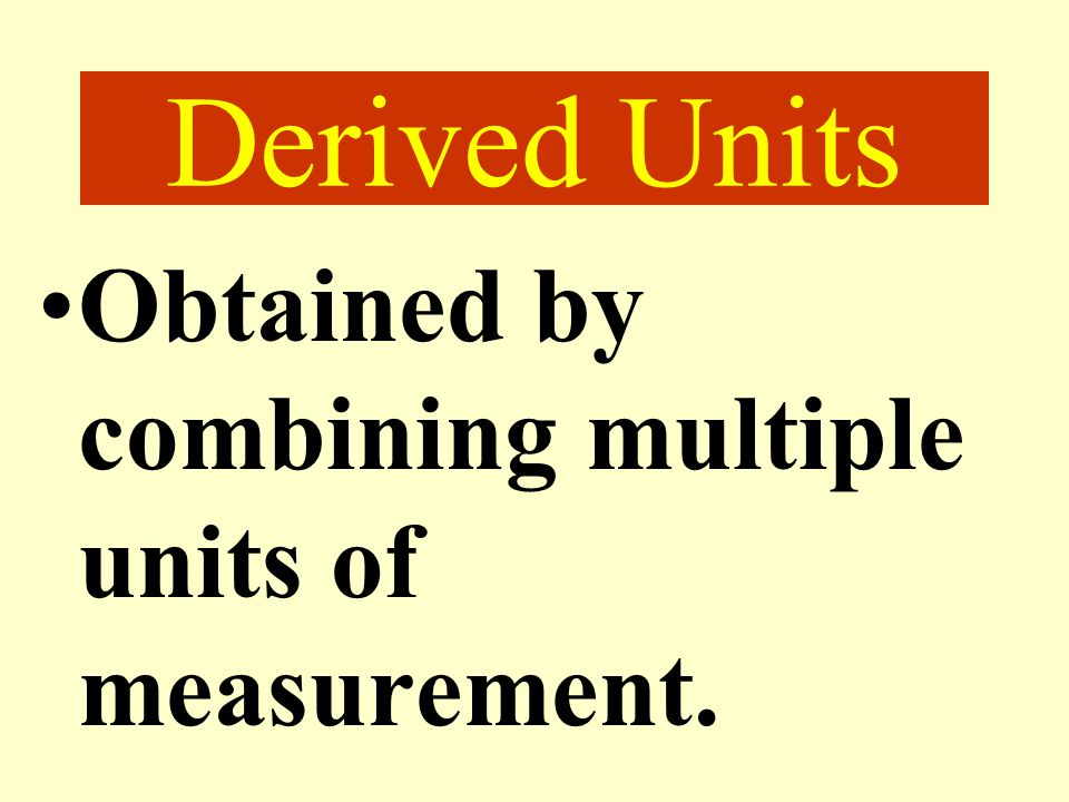 Derived Units Obtained by combining multiple units of measurement.