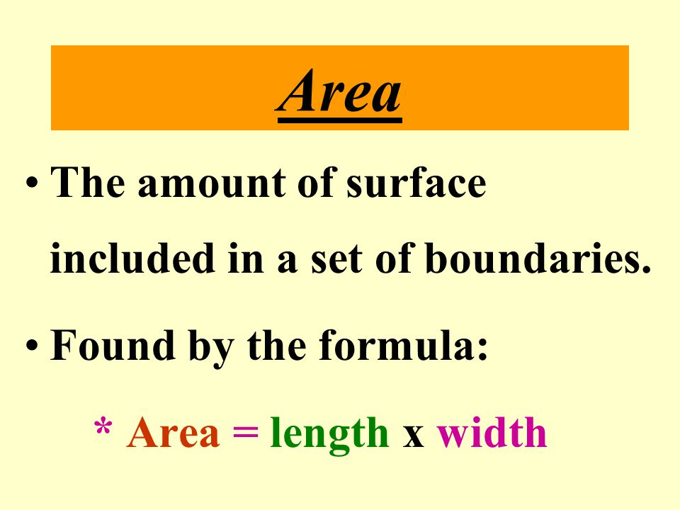 Area The amount of surface included in a set of boundaries.