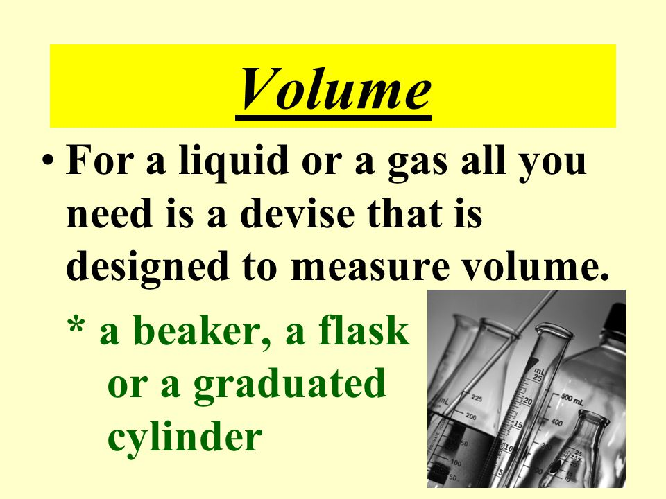 Volume For a liquid or a gas all you need is a devise that is designed to measure volume.