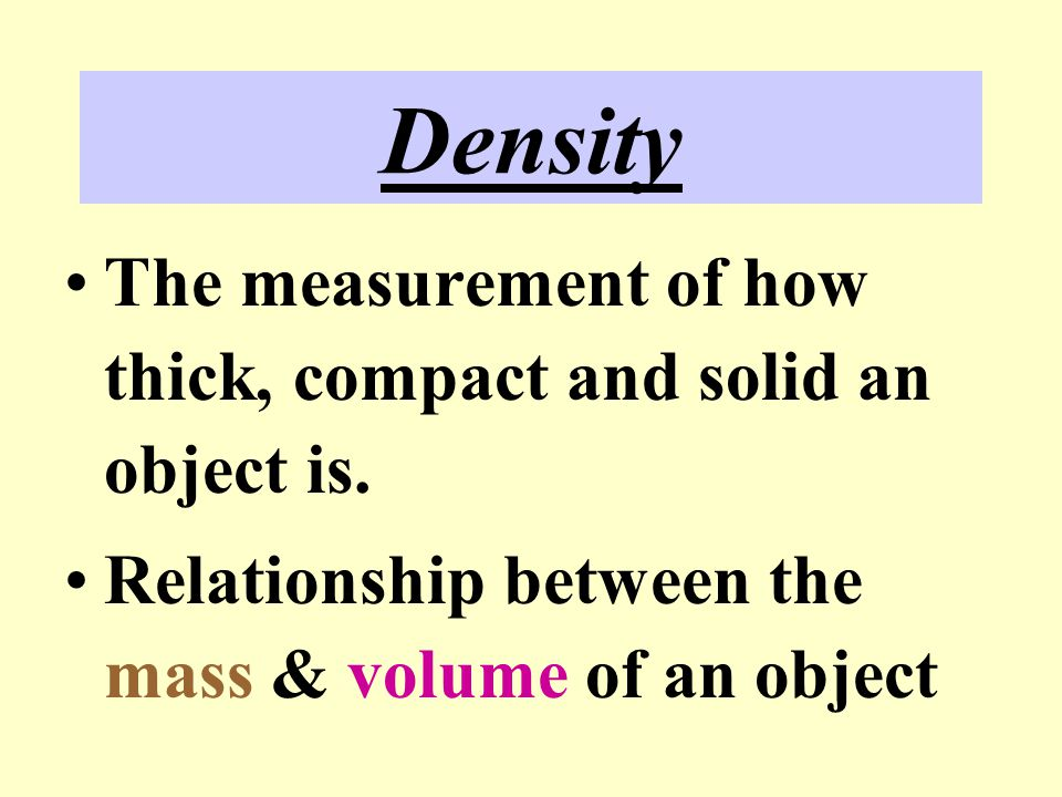 Density The measurement of how thick, compact and solid an object is.