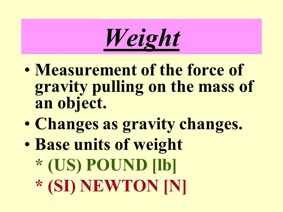 Weight Measurement of the force of gravity pulling on the mass of an object. Changes as gravity changes.