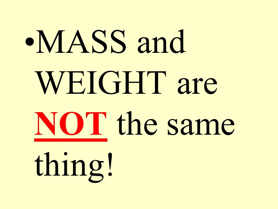 MASS and WEIGHT are NOT the same thing!