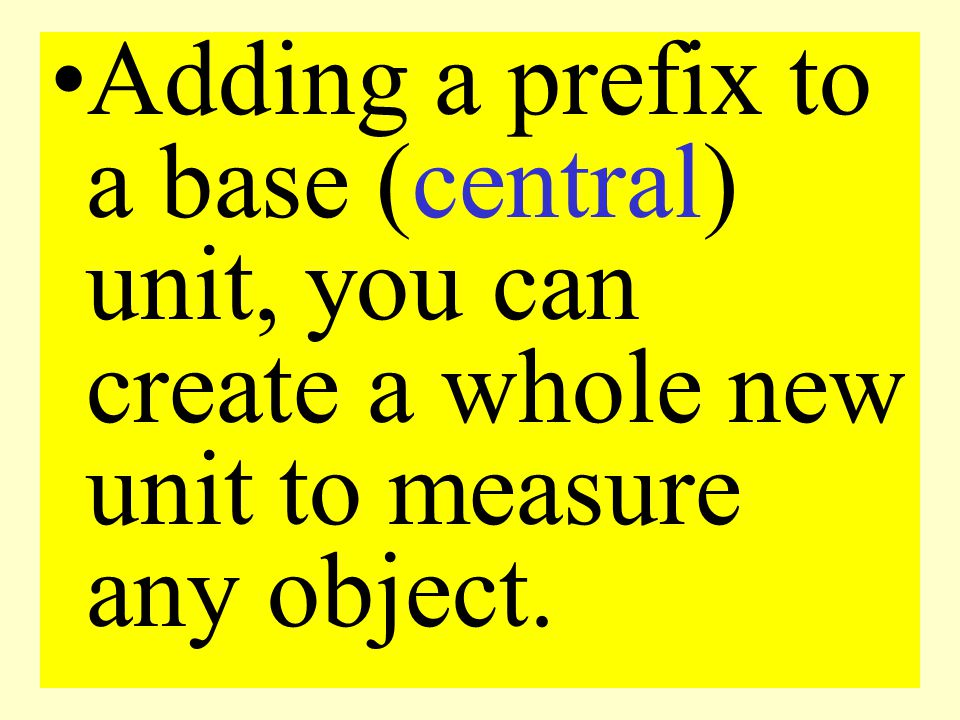 Adding a prefix to a base (central) unit, you can create a whole new unit to measure any object.