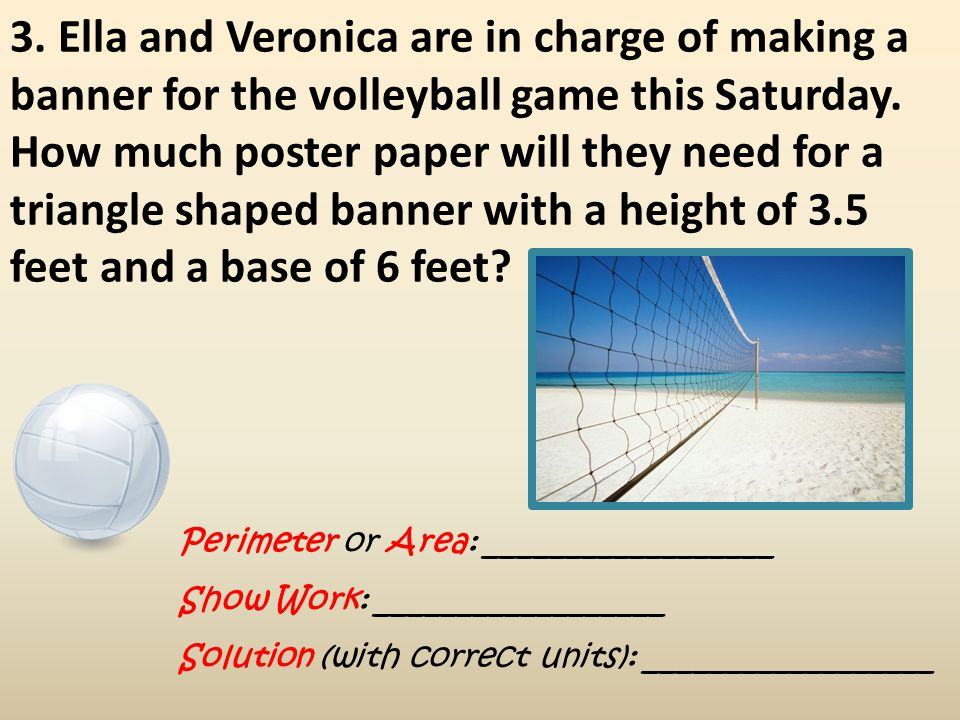 3. Ella and Veronica are in charge of making a banner for the volleyball game this Saturday. How much poster paper will they need for a triangle shaped banner with a height of 3.5 feet and a base of 6 feet