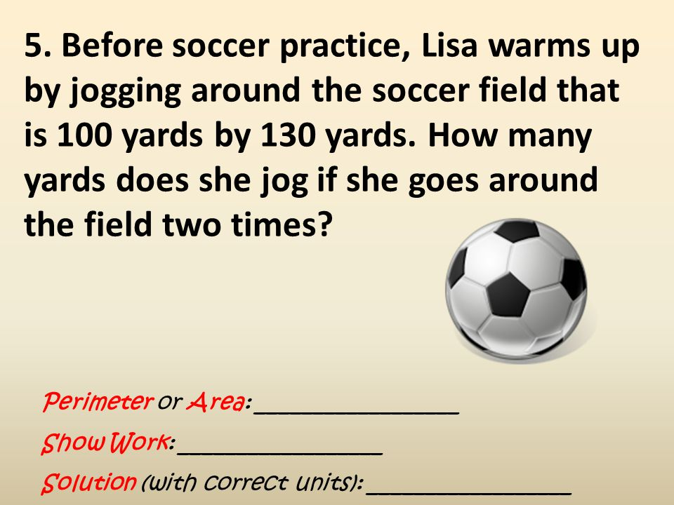 5. Before soccer practice, Lisa warms up by jogging around the soccer field that is 100 yards by 130 yards. How many yards does she jog if she goes around the field two times
