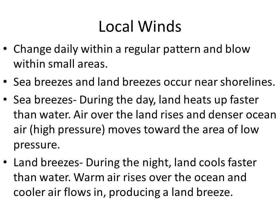 Local Winds Change daily within a regular pattern and blow within small areas. Sea breezes and land breezes occur near shorelines.