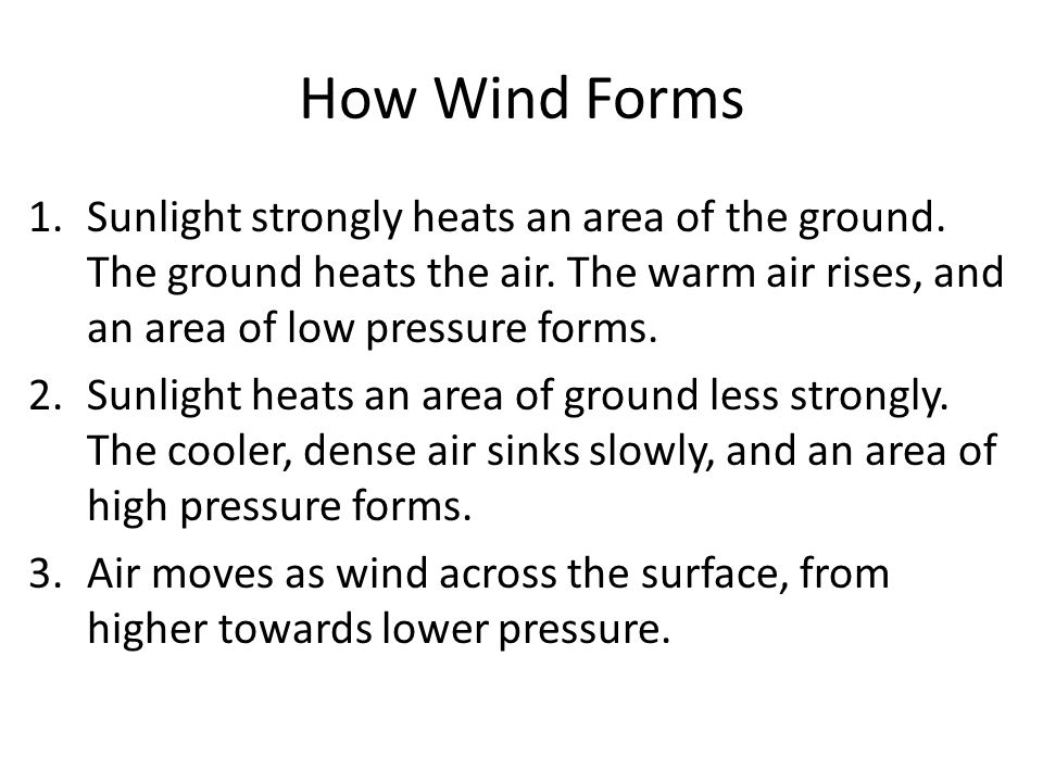 How Wind Forms Sunlight strongly heats an area of the ground. The ground heats the air. The warm air rises, and an area of low pressure forms.
