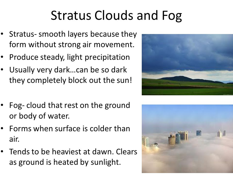 Stratus Clouds and Fog Stratus- smooth layers because they form without strong air movement. Produce steady, light precipitation.