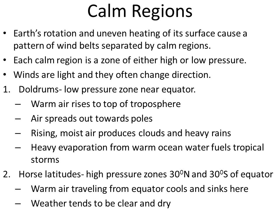 Calm Regions Earth's rotation and uneven heating of its surface cause a pattern of wind belts separated by calm regions.