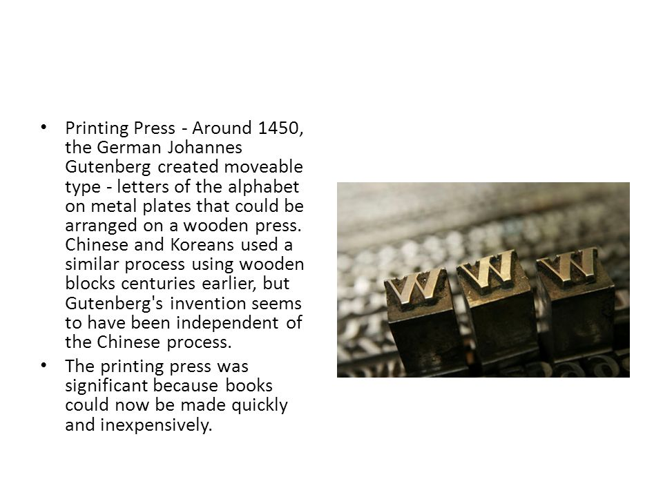 Printing Press - Around 1450, the German Johannes Gutenberg created moveable type - letters of the alphabet on metal plates that could be arranged on a wooden press. Chinese and Koreans used a similar process using wooden blocks centuries earlier, but Gutenberg s invention seems to have been independent of the Chinese process.