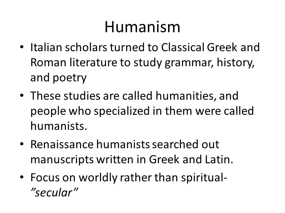 Humanism Italian scholars turned to Classical Greek and Roman literature to study grammar, history, and poetry.