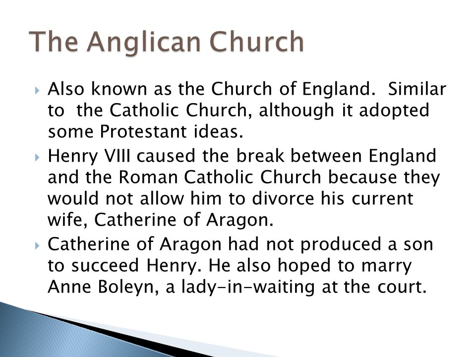 The Anglican Church Also known as the Church of England. Similar to the Catholic Church, although it adopted some Protestant ideas.