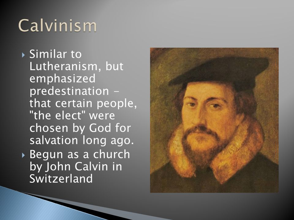 Calvinism Similar to Lutheranism, but emphasized predestination - that certain people, the elect were chosen by God for salvation long ago.