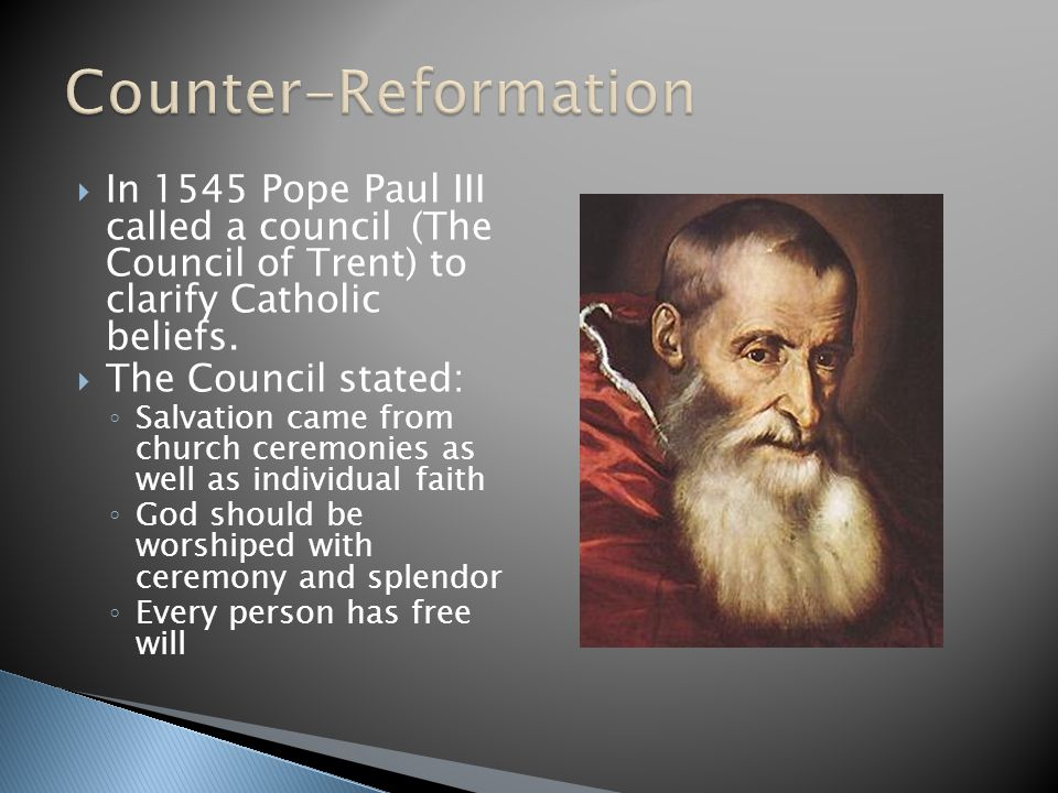Counter-Reformation In 1545 Pope Paul III called a council (The Council of Trent) to clarify Catholic beliefs.