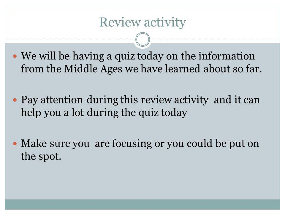 Review activity We will be having a quiz today on the information from the Middle Ages we have learned about so far.