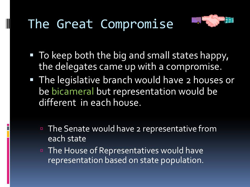 The Great Compromise To keep both the big and small states happy, the delegates came up with a compromise.