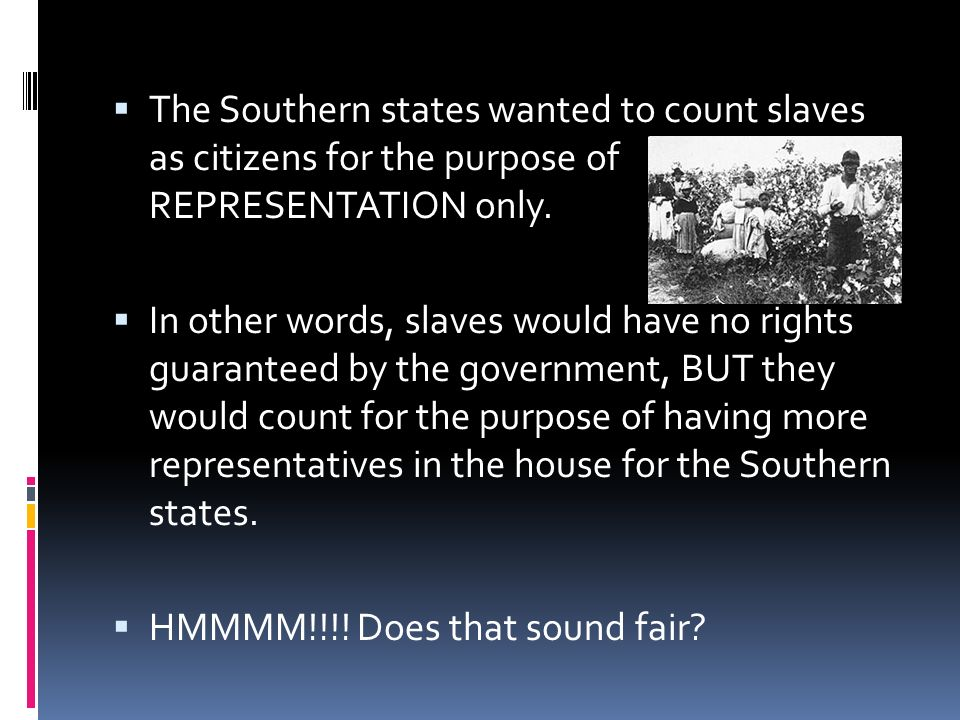 The Southern states wanted to count slaves as citizens for the purpose of REPRESENTATION only.